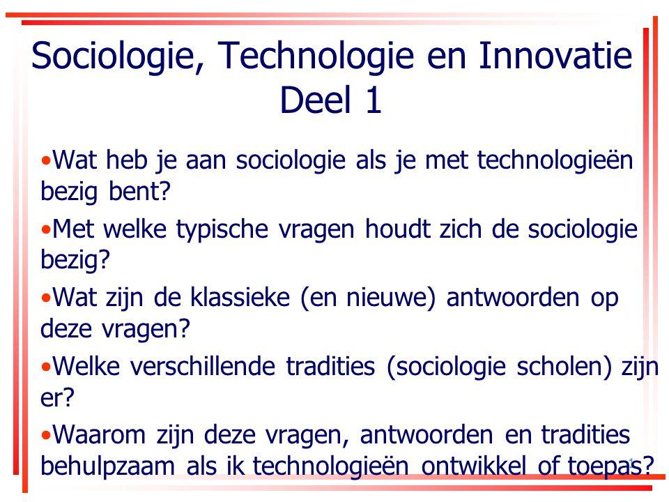 1 Sociologie, Technologie en Innovatie Deel 1 Wat heb je aan sociologie als je met technologieën bezig bent? Met welke typische vragen houdt zich de s