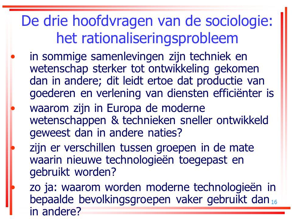 16 De drie hoofdvragen van de sociologie: het rationaliseringsprobleem in sommige samenlevingen zijn techniek en wetenschap sterker tot ontwikkeling g
