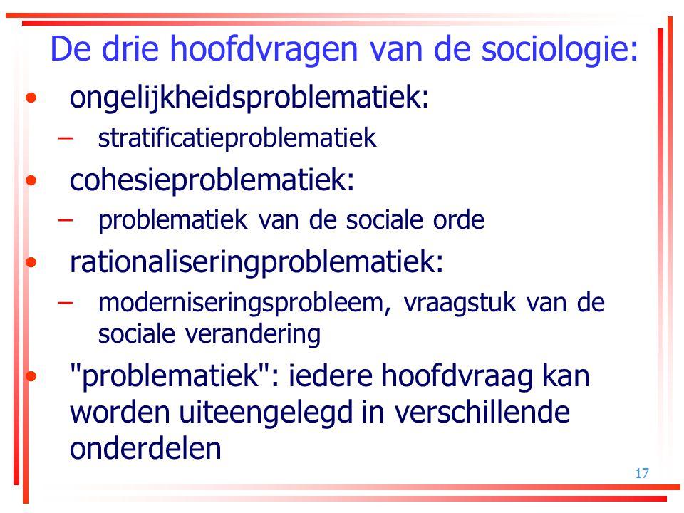 17 De drie hoofdvragen van de sociologie: ongelijkheidsproblematiek: –stratificatieproblematiek cohesieproblematiek: –problematiek van de sociale orde