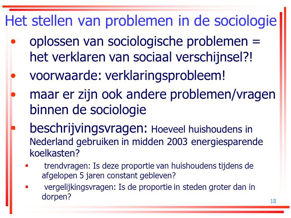 18 Het stellen van problemen in de sociologie oplossen van sociologische problemen = het verklaren van sociaal verschijnsel?! voorwaarde: verklaringsp