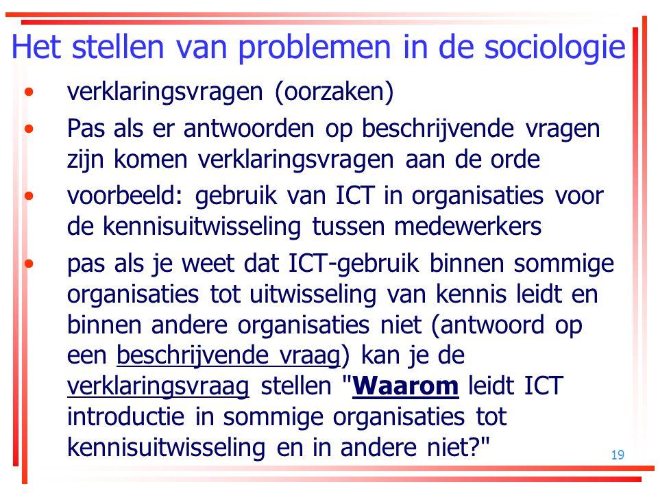 19 Het stellen van problemen in de sociologie verklaringsvragen (oorzaken) Pas als er antwoorden op beschrijvende vragen zijn komen verklaringsvragen