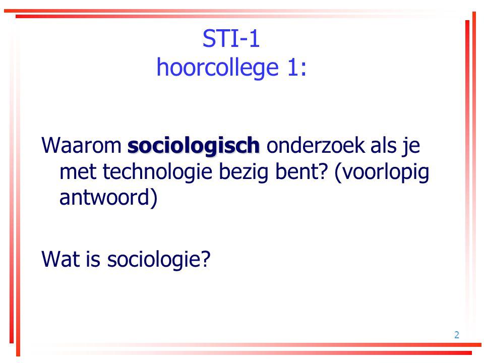 2 STI-1 hoorcollege 1: sociologisch Waarom sociologisch onderzoek als je met technologie bezig bent? (voorlopig antwoord) Wat is sociologie?