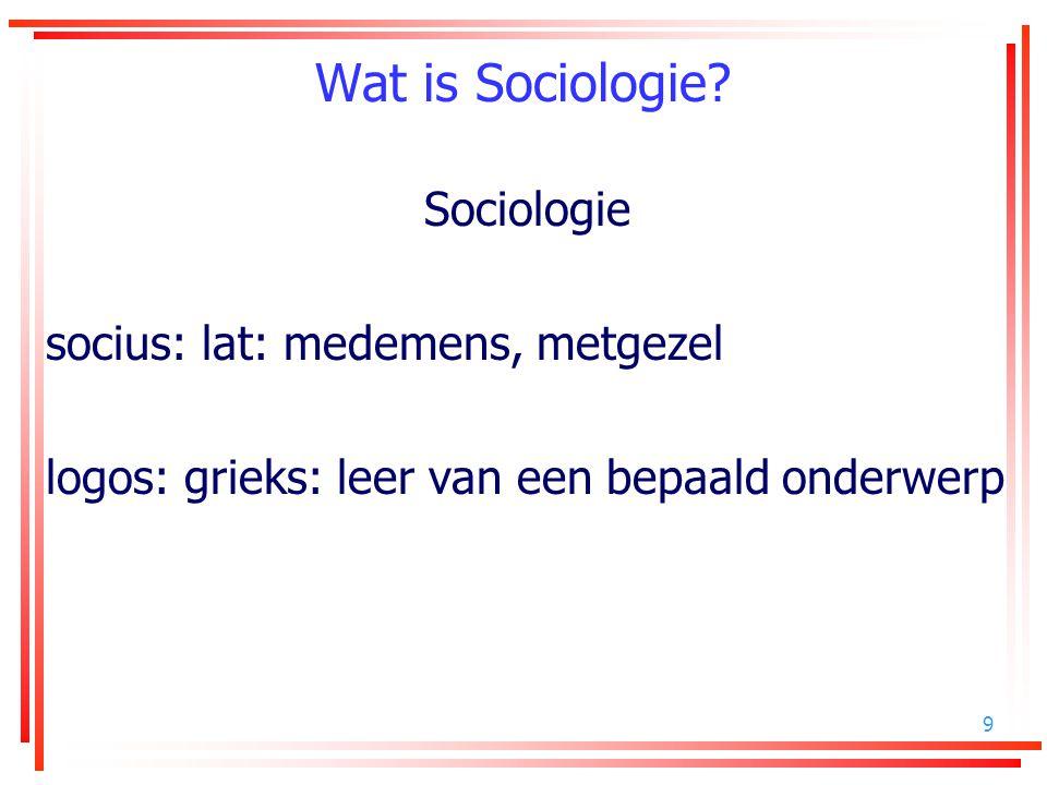 9 Wat is Sociologie? Sociologie socius: lat: medemens, metgezel logos: grieks: leer van een bepaald onderwerp