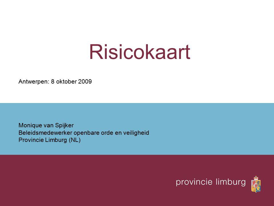 Risicokaart Antwerpen: 8 oktober 2009 Monique van Spijker Beleidsmedewerker openbare orde en veiligheid Provincie Limburg (NL)