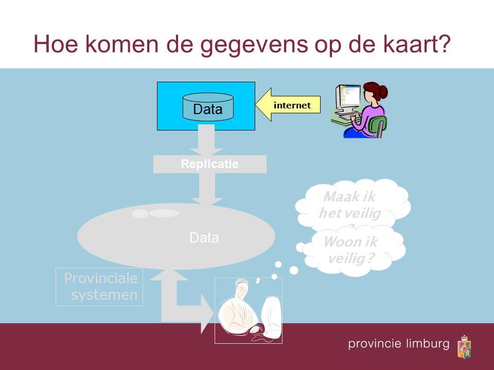 Hoe komen de gegevens op de kaart? Data Replicatie internet Provinciale systemen Maak ik het veilig ? Woon ik veilig ? Data