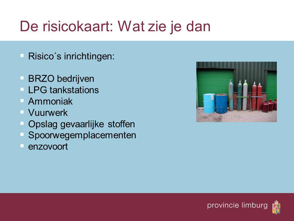 De risicokaart: Wat zie je dan  Risico´s inrichtingen:  BRZO bedrijven  LPG tankstations  Ammoniak  Vuurwerk  Opslag gevaarlijke stoffen  Spoor