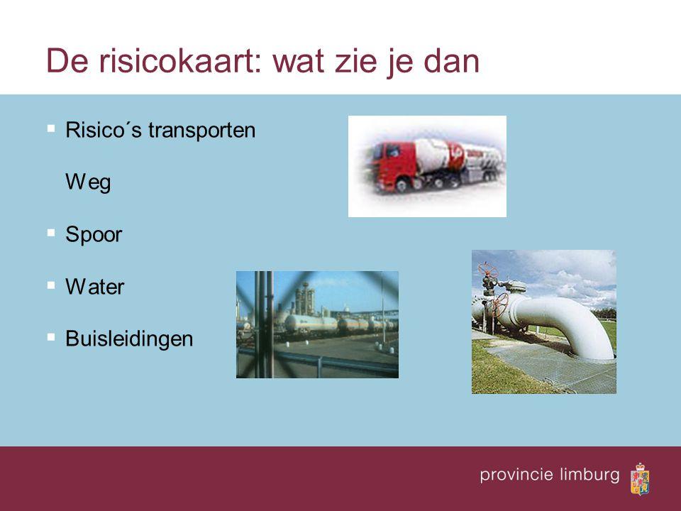 De risicokaart: wat zie je dan  Risico´s transporten Weg  Spoor  Water  Buisleidingen