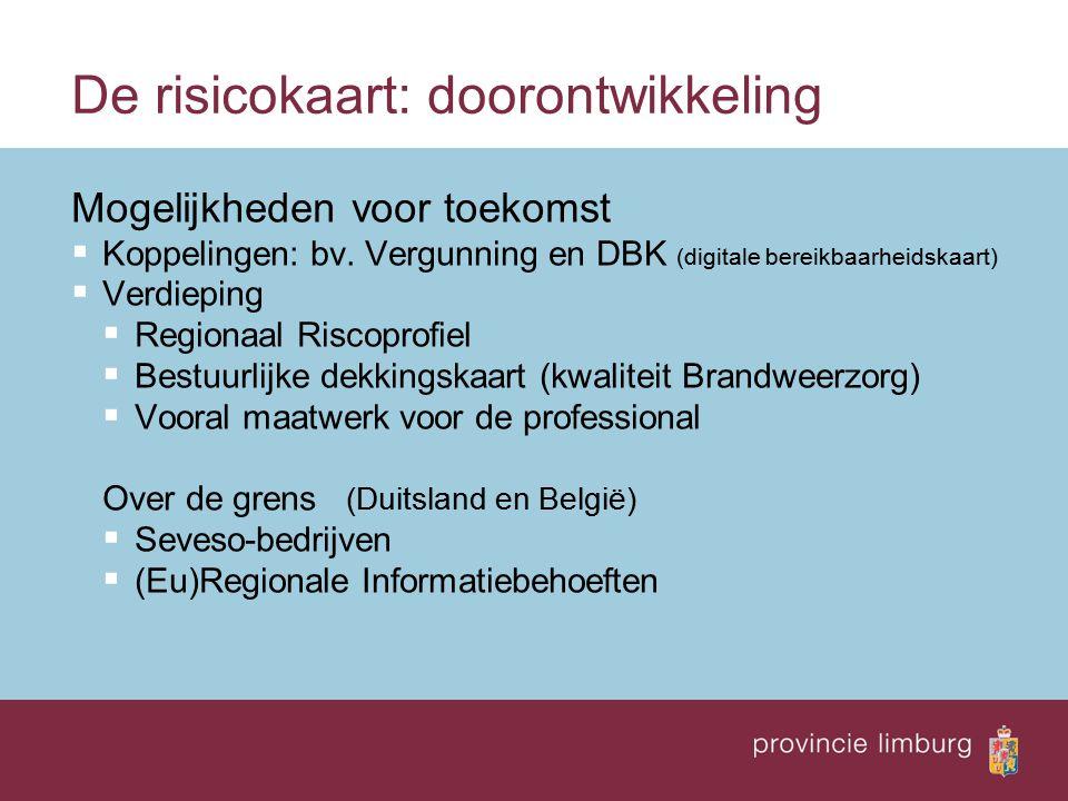 De risicokaart: doorontwikkeling Mogelijkheden voor toekomst  Koppelingen: bv. Vergunning en DBK (digitale bereikbaarheidskaart)  Verdieping  Regio