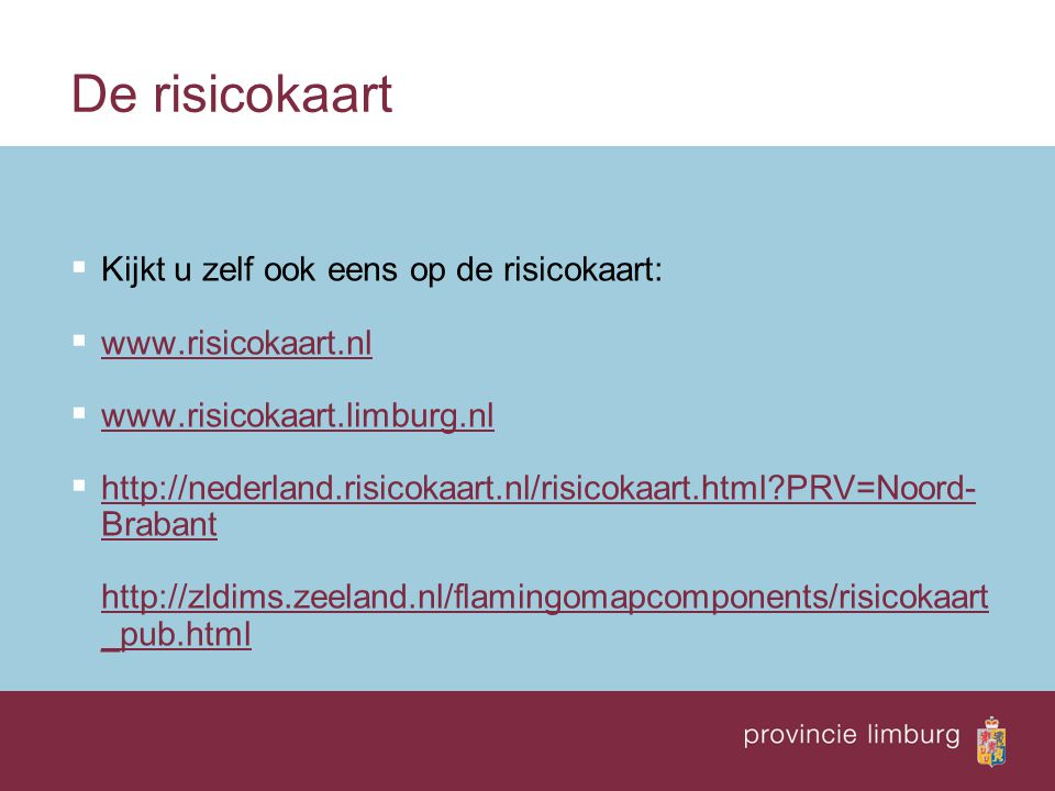 De risicokaart  Kijkt u zelf ook eens op de risicokaart:  www.risicokaart.nl www.risicokaart.nl  www.risicokaart.limburg.nl www.risicokaart.limburg