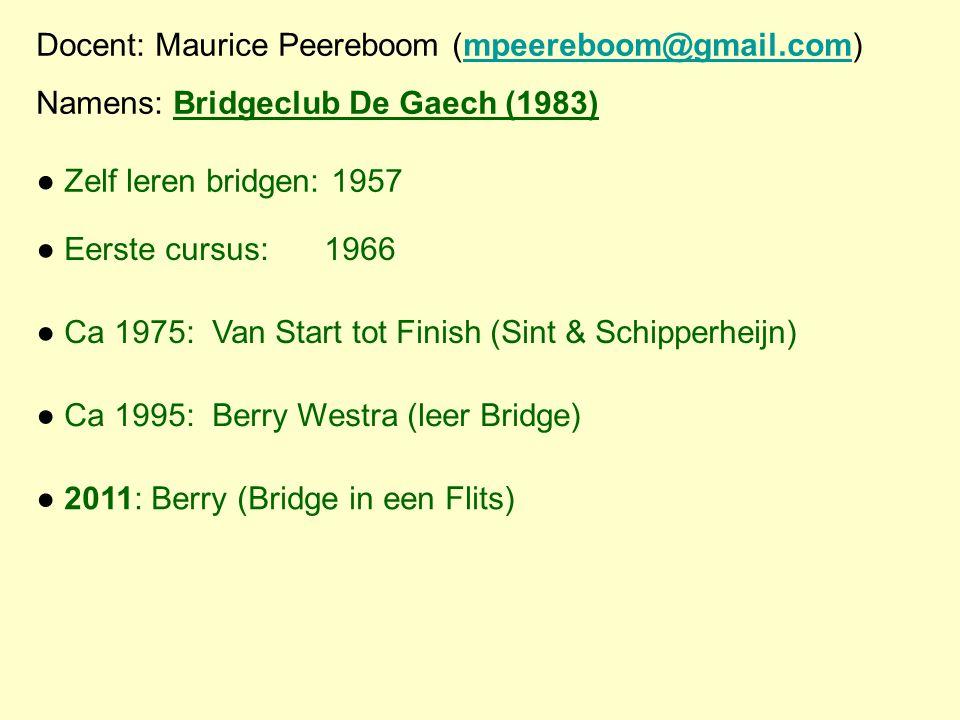 Docent: Maurice Peereboom (mpeereboom@gmail.com)mpeereboom@gmail.com Namens: Bridgeclub De Gaech (1983) ● Zelf leren bridgen: 1957 ● Eerste cursus:196