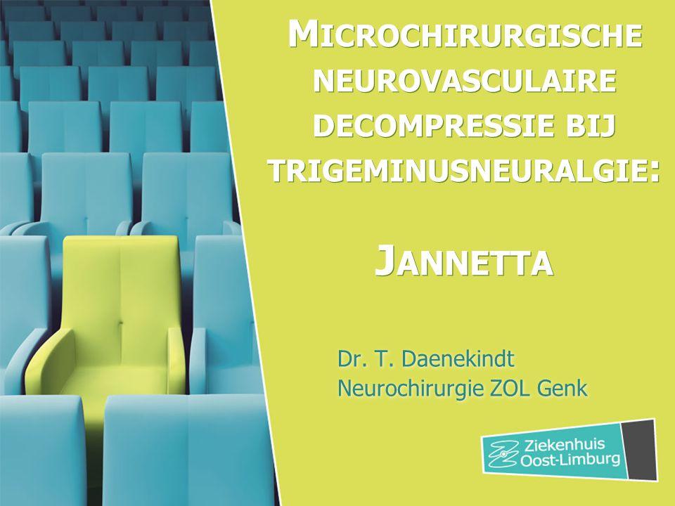 M ICROCHIRURGISCHE NEUROVASCULAIRE DECOMPRESSIE BIJ TRIGEMINUSNEURALGIE : J ANNETTA Dr. T. Daenekindt Neurochirurgie ZOL Genk Dr. T. Daenekindt Neuroc