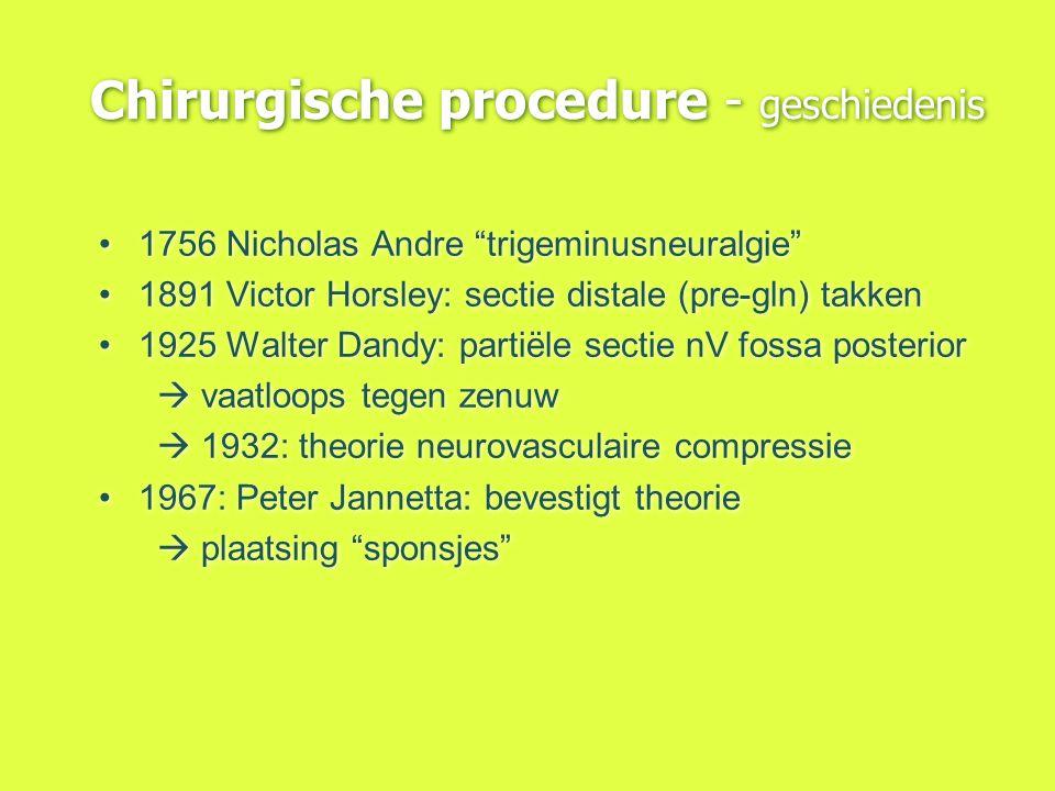"""Chirurgische procedure - geschiedenis 1756 Nicholas Andre """"trigeminusneuralgie"""" 1891 Victor Horsley: sectie distale (pre-gln) takken 1925 Walter Dandy"""