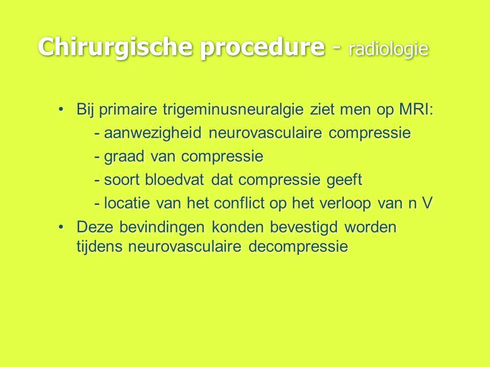Chirurgische procedure - radiologie Bij primaire trigeminusneuralgie ziet men op MRI: - aanwezigheid neurovasculaire compressie - graad van compressie