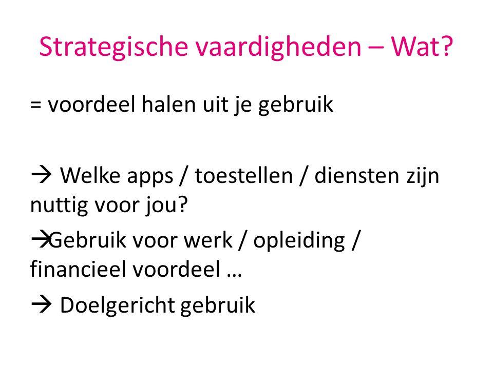 Strategische vaardigheden – Wat? = voordeel halen uit je gebruik  Welke apps / toestellen / diensten zijn nuttig voor jou?  Gebruik voor werk / ople