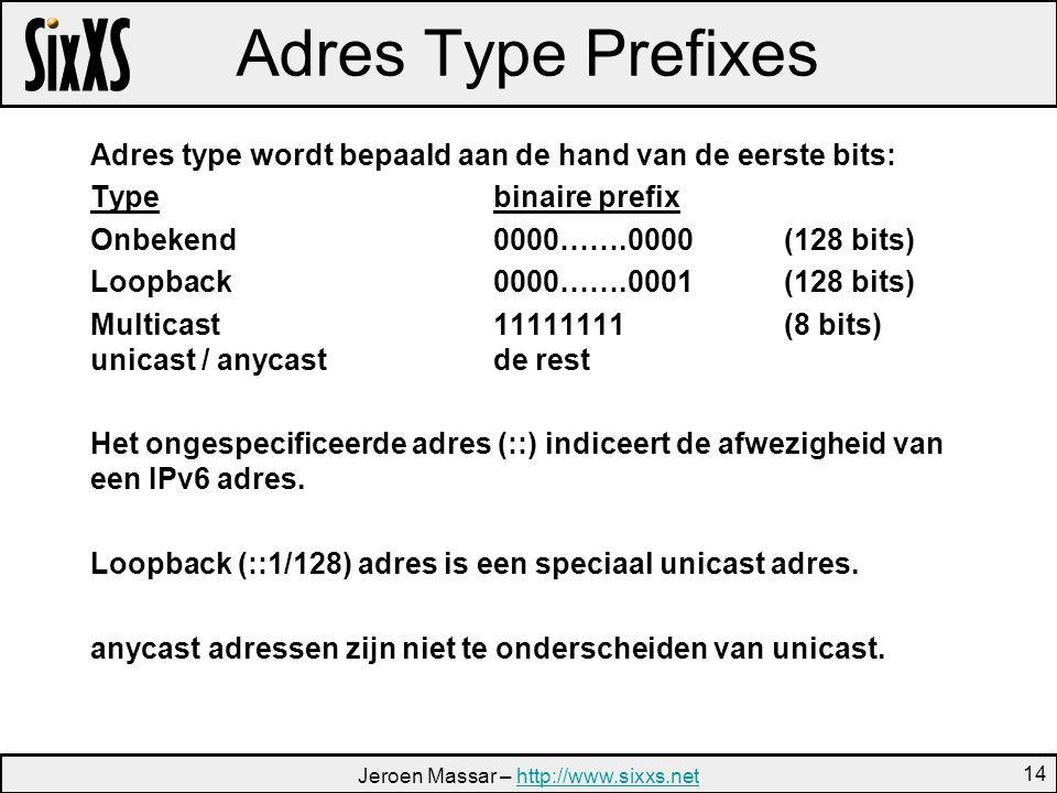 Jeroen Massar – http://www.sixxs.nethttp://www.sixxs.net 14 Adres Type Prefixes Adres type wordt bepaald aan de hand van de eerste bits: Typebinaire prefix Onbekend0000…….0000(128 bits) Loopback0000…….0001(128 bits) Multicast11111111(8 bits) unicast / anycastde rest Het ongespecificeerde adres (::) indiceert de afwezigheid van een IPv6 adres.