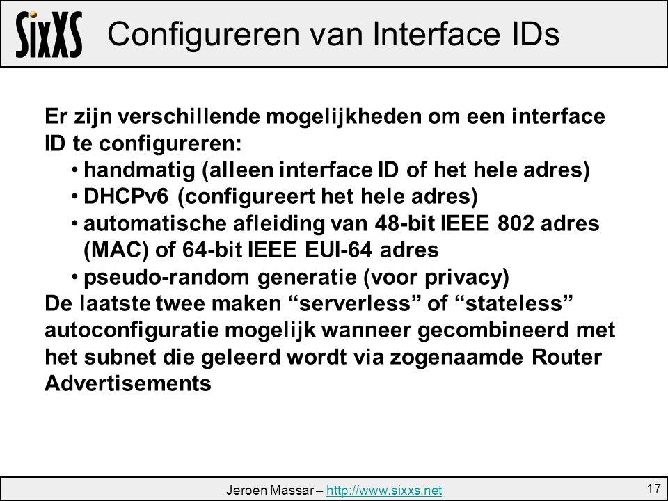 Jeroen Massar – http://www.sixxs.nethttp://www.sixxs.net 17 Configureren van Interface IDs Er zijn verschillende mogelijkheden om een interface ID te configureren: handmatig (alleen interface ID of het hele adres) DHCPv6 (configureert het hele adres) automatische afleiding van 48-bit IEEE 802 adres (MAC) of 64-bit IEEE EUI-64 adres pseudo-random generatie (voor privacy) De laatste twee maken serverless of stateless autoconfiguratie mogelijk wanneer gecombineerd met het subnet die geleerd wordt via zogenaamde Router Advertisements