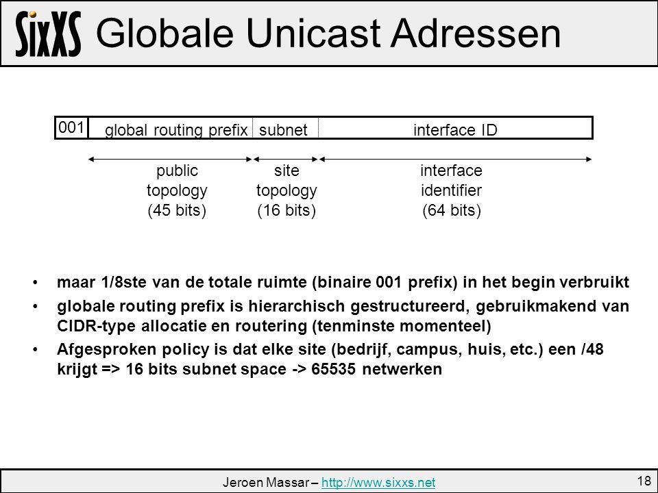 Jeroen Massar – http://www.sixxs.nethttp://www.sixxs.net 18 Globale Unicast Adressen site topology (16 bits) interface identifier (64 bits) public topology (45 bits) interface IDsubnetglobal routing prefix 001 maar 1/8ste van de totale ruimte (binaire 001 prefix) in het begin verbruikt globale routing prefix is hierarchisch gestructureerd, gebruikmakend van CIDR-type allocatie en routering (tenminste momenteel) Afgesproken policy is dat elke site (bedrijf, campus, huis, etc.) een /48 krijgt => 16 bits subnet space -> 65535 netwerken