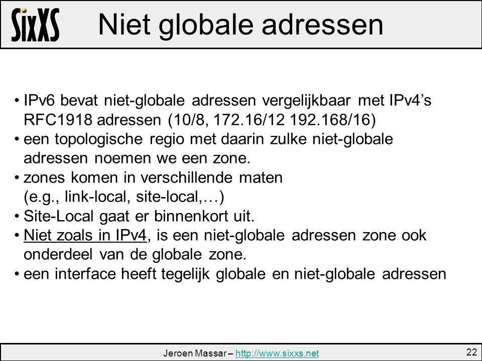 Jeroen Massar – http://www.sixxs.nethttp://www.sixxs.net 22 Niet globale adressen IPv6 bevat niet-globale adressen vergelijkbaar met IPv4's RFC1918 adressen (10/8, 172.16/12 192.168/16) een topologische regio met daarin zulke niet-globale adressen noemen we een zone.
