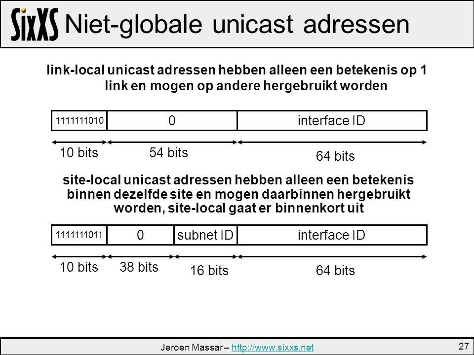 Jeroen Massar – http://www.sixxs.nethttp://www.sixxs.net 27 Niet-globale unicast adressen link-local unicast adressen hebben alleen een betekenis op 1 link en mogen op andere hergebruikt worden interface ID0 1111111010 subnet IDinterface ID0 1111111011 10 bits54 bits 64 bits 10 bits38 bits 64 bits16 bits site-local unicast adressen hebben alleen een betekenis binnen dezelfde site en mogen daarbinnen hergebruikt worden, site-local gaat er binnenkort uit