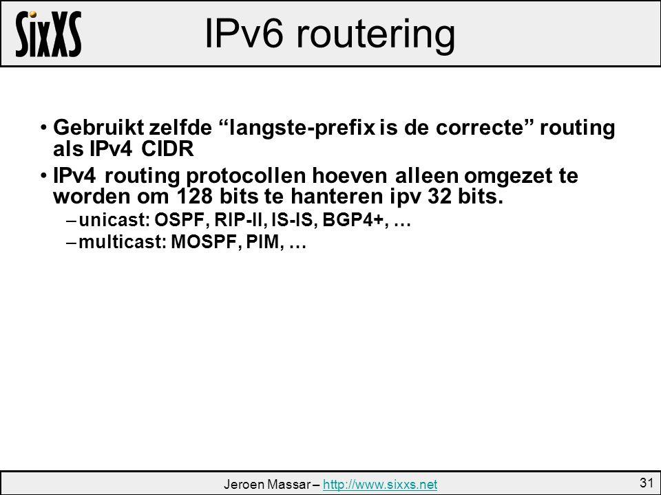 Jeroen Massar – http://www.sixxs.nethttp://www.sixxs.net 31 IPv6 routering Gebruikt zelfde langste-prefix is de correcte routing als IPv4 CIDR IPv4 routing protocollen hoeven alleen omgezet te worden om 128 bits te hanteren ipv 32 bits.