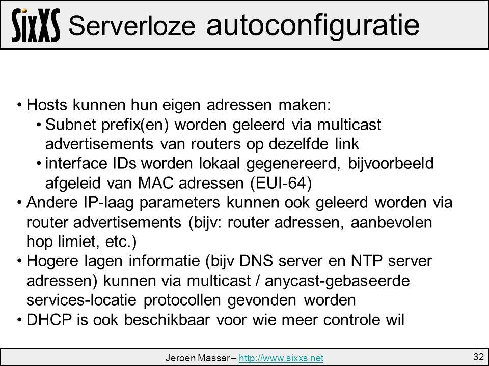 Jeroen Massar – http://www.sixxs.nethttp://www.sixxs.net 32 Serverloze autoconfiguratie Hosts kunnen hun eigen adressen maken: Subnet prefix(en) worden geleerd via multicast advertisements van routers op dezelfde link interface IDs worden lokaal gegenereerd, bijvoorbeeld afgeleid van MAC adressen (EUI-64) Andere IP-laag parameters kunnen ook geleerd worden via router advertisements (bijv: router adressen, aanbevolen hop limiet, etc.) Hogere lagen informatie (bijv DNS server en NTP server adressen) kunnen via multicast / anycast-gebaseerde services-locatie protocollen gevonden worden DHCP is ook beschikbaar voor wie meer controle wil