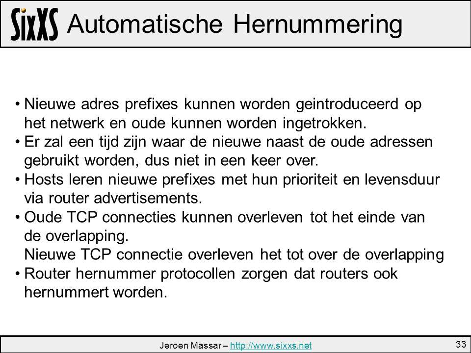 Jeroen Massar – http://www.sixxs.nethttp://www.sixxs.net 33 Automatische Hernummering Nieuwe adres prefixes kunnen worden geintroduceerd op het netwerk en oude kunnen worden ingetrokken.