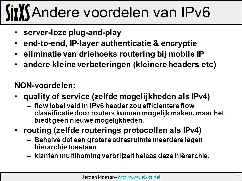 Jeroen Massar – http://www.sixxs.nethttp://www.sixxs.net 7 Andere voordelen van IPv6 server-loze plug-and-play end-to-end, IP-layer authenticatie & encryptie eliminatie van driehoeks routering bij mobile IP andere kleine verbeteringen (kleinere headers etc) NON-voordelen: quality of service (zelfde mogelijkheden als IPv4) –flow label veld in IPv6 header zou efficientere flow classificatie door routers kunnen mogelijk maken, maar het biedt geen nieuwe mogelijkheden.