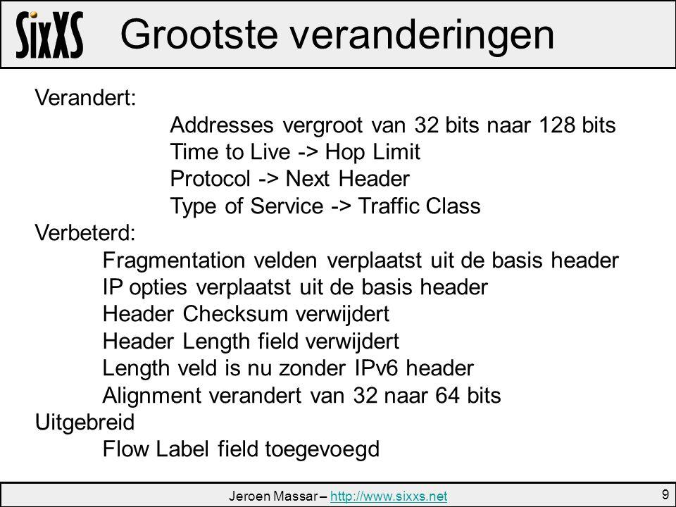 Jeroen Massar – http://www.sixxs.nethttp://www.sixxs.net 9 Grootste veranderingen Verandert: Addresses vergroot van 32 bits naar 128 bits Time to Live -> Hop Limit Protocol -> Next Header Type of Service -> Traffic Class Verbeterd: Fragmentation velden verplaatst uit de basis header IP opties verplaatst uit de basis header Header Checksum verwijdert Header Length field verwijdert Length veld is nu zonder IPv6 header Alignment verandert van 32 naar 64 bits Uitgebreid Flow Label field toegevoegd