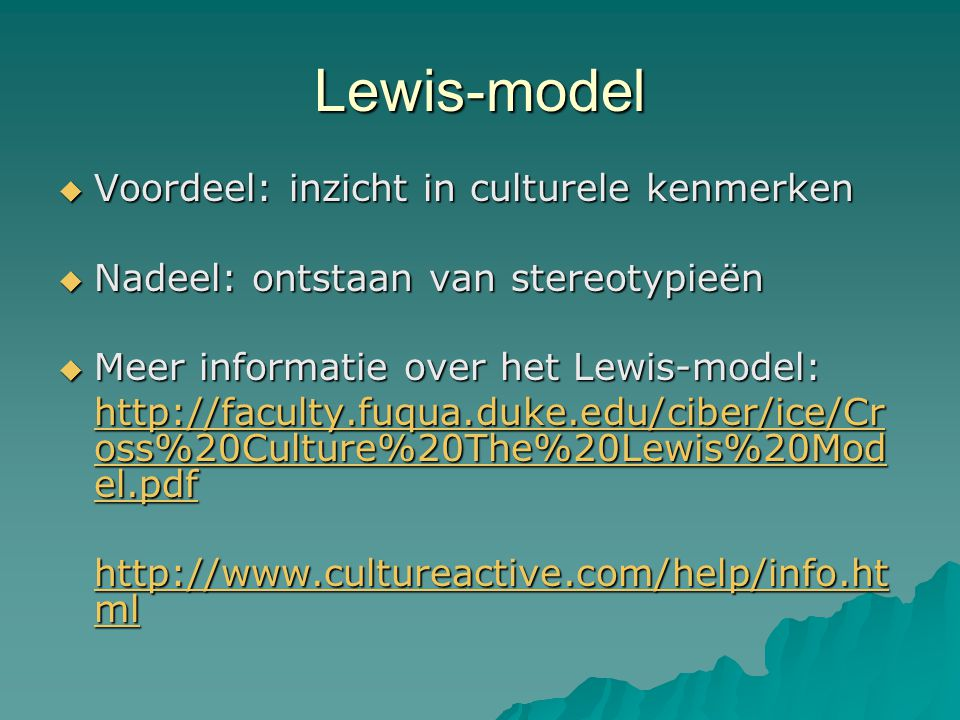 Lewis-model  Voordeel: inzicht in culturele kenmerken  Nadeel: ontstaan van stereotypieën  Meer informatie over het Lewis-model: http://faculty.fuqua.duke.edu/ciber/ice/Cr oss%20Culture%20The%20Lewis%20Mod el.pdf http://faculty.fuqua.duke.edu/ciber/ice/Cr oss%20Culture%20The%20Lewis%20Mod el.pdf http://www.cultureactive.com/help/info.ht ml http://www.cultureactive.com/help/info.ht ml