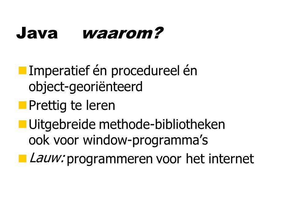Java waarom? nImperatief én procedureel én object-georiënteerd nPrettig te leren nUitgebreide methode-bibliotheken ook voor window-programma's nCool :