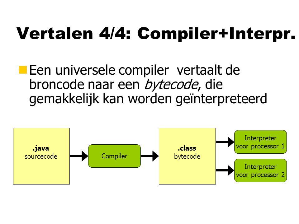 Vertalen 4/4: Compiler+Interpr. nEen universele compiler vertaalt de broncode naar een bytecode, die gemakkelijk kan worden geïnterpreteerd.java sourc