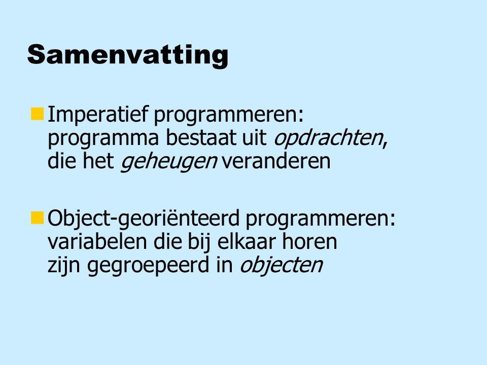 Samenvatting nImperatief programmeren: programma bestaat uit opdrachten, die het geheugen veranderen nObject-georiënteerd programmeren: variabelen die