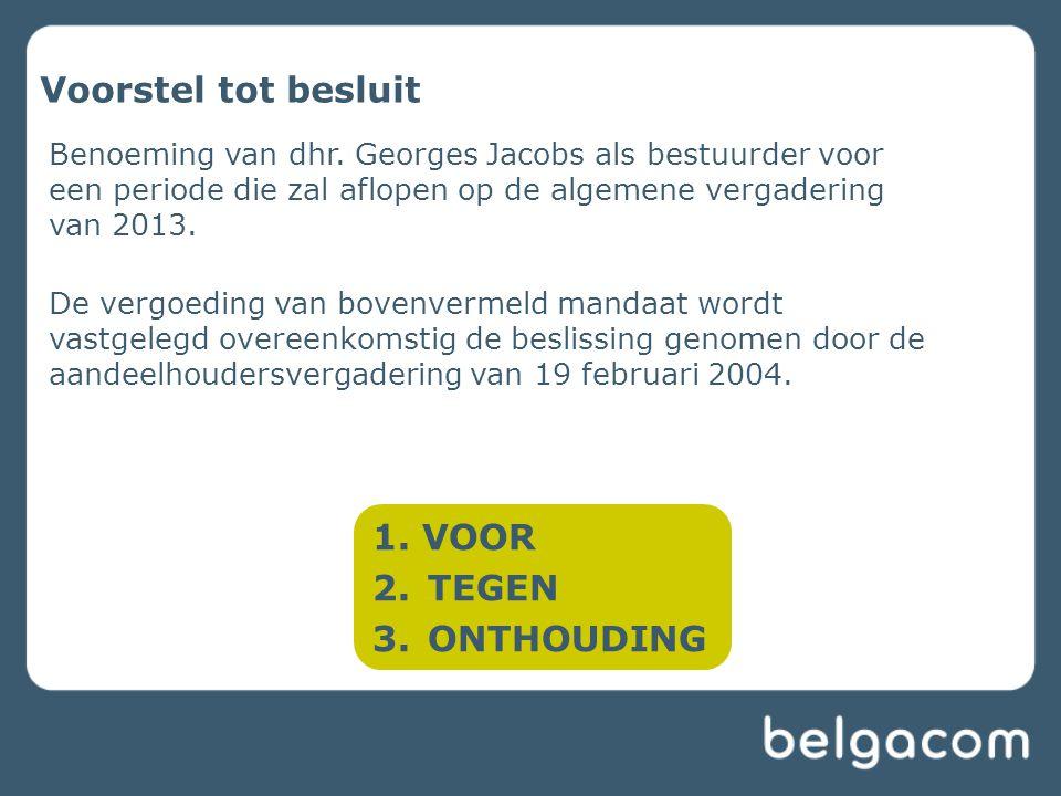 Voorstel tot besluit Benoeming van dhr. Georges Jacobs als bestuurder voor een periode die zal aflopen op de algemene vergadering van 2013. De vergoed