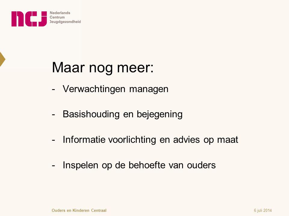 Maar nog meer:  Verwachtingen managen  Basishouding en bejegening  Informatie voorlichting en advies op maat  Inspelen op de behoefte van ouders 6 juli 2014Ouders en Kinderen Centraal