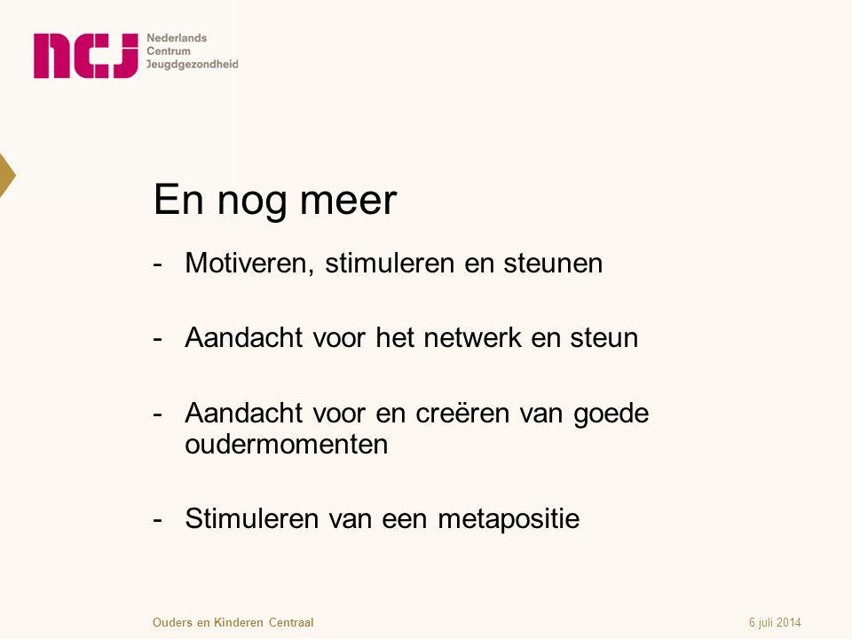 En nog meer  Motiveren, stimuleren en steunen  Aandacht voor het netwerk en steun  Aandacht voor en creëren van goede oudermomenten  Stimuleren van een metapositie 6 juli 2014Ouders en Kinderen Centraal