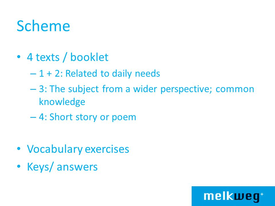 Scheme 4 texts / booklet – 1 + 2: Related to daily needs – 3: The subject from a wider perspective; common knowledge – 4: Short story or poem Vocabulary exercises Keys/ answers