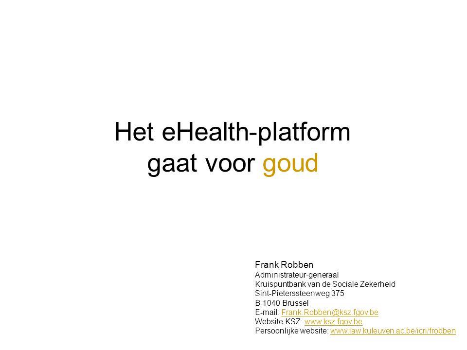 Het eHealth-platform gaat voor goud Frank Robben Administrateur-generaal Kruispuntbank van de Sociale Zekerheid Sint-Pieterssteenweg 375 B-1040 Brussel E-mail: Frank.Robben@ksz.fgov.beFrank.Robben@ksz.fgov.be Website KSZ: www.ksz.fgov.bewww.ksz.fgov.be Persoonlijke website: www.law.kuleuven.ac.be/icri/frobbenwww.law.kuleuven.ac.be/icri/frobben