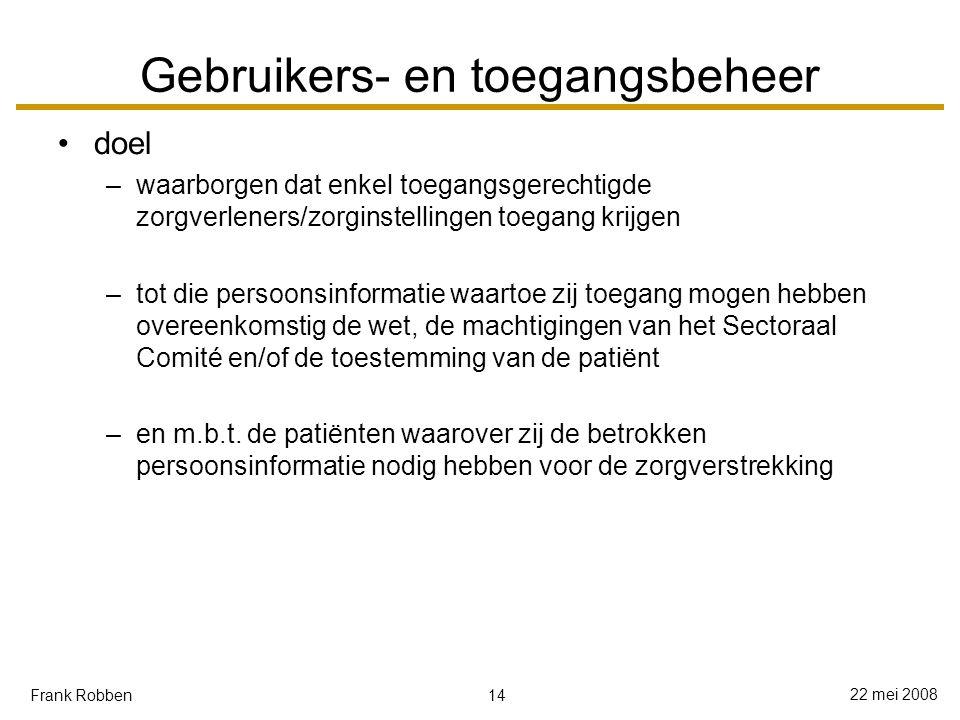 14 22 mei 2008 Frank Robben Gebruikers- en toegangsbeheer doel –waarborgen dat enkel toegangsgerechtigde zorgverleners/zorginstellingen toegang krijgen –tot die persoonsinformatie waartoe zij toegang mogen hebben overeenkomstig de wet, de machtigingen van het Sectoraal Comité en/of de toestemming van de patiënt –en m.b.t.