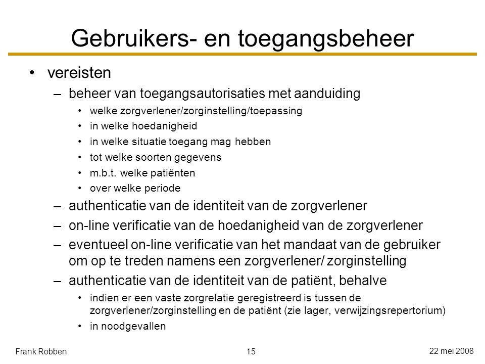 15 22 mei 2008 Frank Robben Gebruikers- en toegangsbeheer vereisten –beheer van toegangsautorisaties met aanduiding welke zorgverlener/zorginstelling/toepassing in welke hoedanigheid in welke situatie toegang mag hebben tot welke soorten gegevens m.b.t.