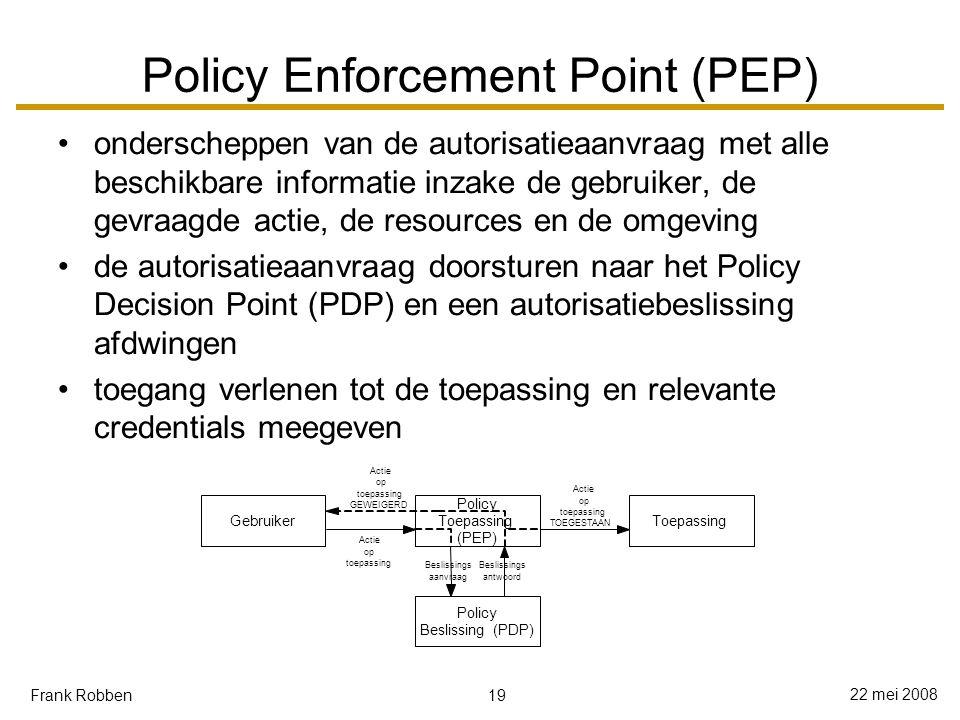 19 22 mei 2008 Frank Robben Policy Enforcement Point (PEP) onderscheppen van de autorisatieaanvraag met alle beschikbare informatie inzake de gebruiker, de gevraagde actie, de resources en de omgeving de autorisatieaanvraag doorsturen naar het Policy Decision Point (PDP) en een autorisatiebeslissing afdwingen toegang verlenen tot de toepassing en relevante credentials meegeven Gebruiker Policy Toepassing (PEP) Toepassing Policy Beslissing(PDP) Actie op toepassing Beslissings aanvraag Beslissings antwoord Actie op toepassing TOEGESTAAN Actie op toepassing GEWEIGERD