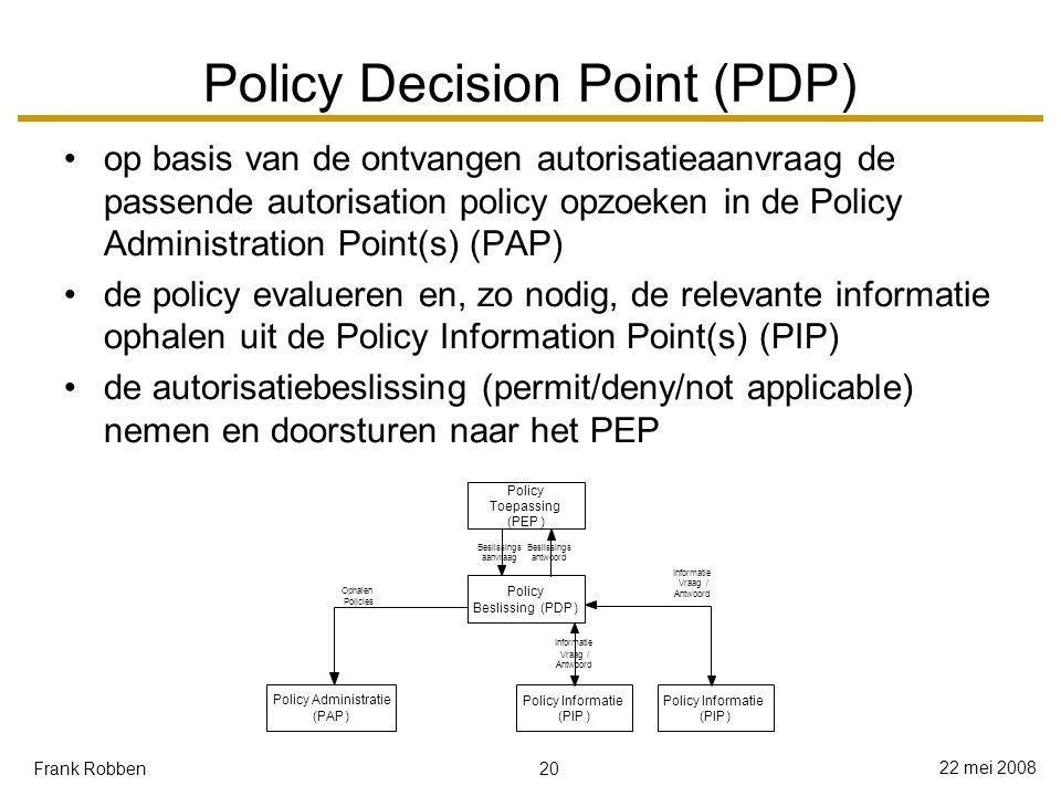 20 22 mei 2008 Frank Robben Policy Decision Point (PDP) op basis van de ontvangen autorisatieaanvraag de passende autorisation policy opzoeken in de Policy Administration Point(s) (PAP) de policy evalueren en, zo nodig, de relevante informatie ophalen uit de Policy Information Point(s) (PIP) de autorisatiebeslissing (permit/deny/not applicable) nemen en doorsturen naar het PEP Policy Toepassing (PEP) Policy Beslissing(PDP) Beslissings aanvraag Beslissings antwoord Policy Informatie (PIP) Vraag / Antwoord Policy Administratie (PAP) Ophalen Policies Policy Informatie (PIP) Informatie Vraag/ Antwoord Informatie