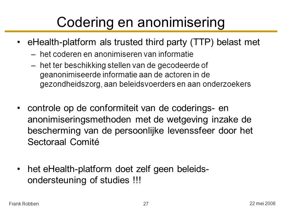 27 22 mei 2008 Frank Robben Codering en anonimisering eHealth-platform als trusted third party (TTP) belast met –het coderen en anonimiseren van informatie –het ter beschikking stellen van de gecodeerde of geanonimiseerde informatie aan de actoren in de gezondheidszorg, aan beleidsvoerders en aan onderzoekers controle op de conformiteit van de coderings- en anonimiseringsmethoden met de wetgeving inzake de bescherming van de persoonlijke levenssfeer door het Sectoraal Comité het eHealth-platform doet zelf geen beleids- ondersteuning of studies !!!