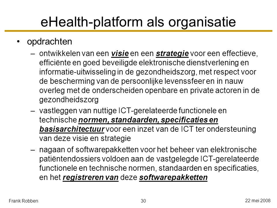 30 22 mei 2008 Frank Robben eHealth-platform als organisatie opdrachten –ontwikkelen van een visie en een strategie voor een effectieve, efficiënte en goed beveiligde elektronische dienstverlening en informatie-uitwisseling in de gezondheidszorg, met respect voor de bescherming van de persoonlijke levenssfeer en in nauw overleg met de onderscheiden openbare en private actoren in de gezondheidszorg –vastleggen van nuttige ICT-gerelateerde functionele en technische normen, standaarden, specificaties en basisarchitectuur voor een inzet van de ICT ter ondersteuning van deze visie en strategie –nagaan of softwarepakketten voor het beheer van elektronische patiëntendossiers voldoen aan de vastgelegde ICT-gerelateerde functionele en technische normen, standaarden en specificaties, en het registreren van deze softwarepakketten