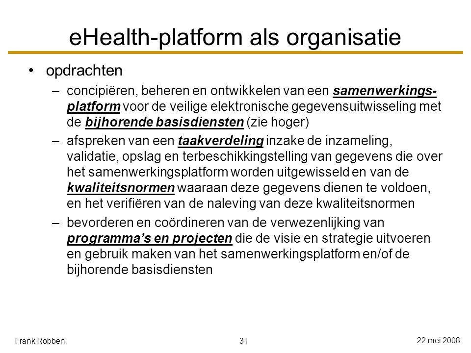 31 22 mei 2008 Frank Robben eHealth-platform als organisatie opdrachten –concipiëren, beheren en ontwikkelen van een samenwerkings- platform voor de veilige elektronische gegevensuitwisseling met de bijhorende basisdiensten (zie hoger) –afspreken van een taakverdeling inzake de inzameling, validatie, opslag en terbeschikkingstelling van gegevens die over het samenwerkingsplatform worden uitgewisseld en van de kwaliteitsnormen waaraan deze gegevens dienen te voldoen, en het verifiëren van de naleving van deze kwaliteitsnormen –bevorderen en coördineren van de verwezenlijking van programma's en projecten die de visie en strategie uitvoeren en gebruik maken van het samenwerkingsplatform en/of de bijhorende basisdiensten