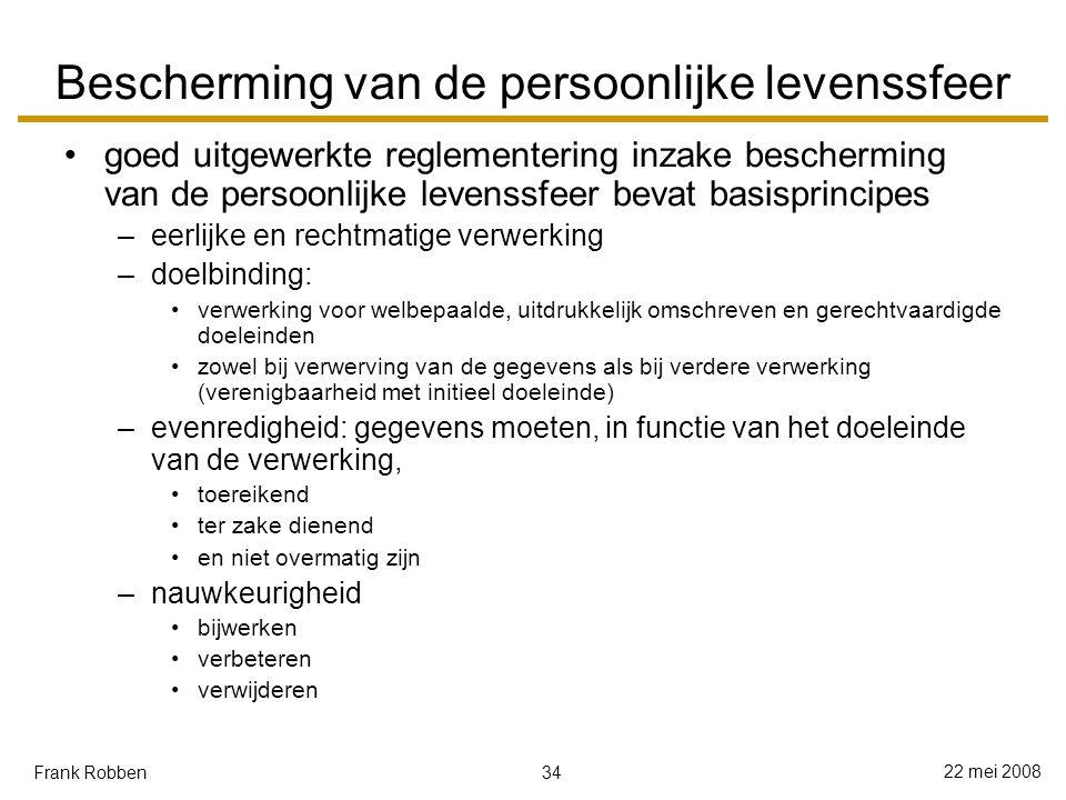 34 22 mei 2008 Frank Robben Bescherming van de persoonlijke levenssfeer goed uitgewerkte reglementering inzake bescherming van de persoonlijke levenssfeer bevat basisprincipes –eerlijke en rechtmatige verwerking –doelbinding: verwerking voor welbepaalde, uitdrukkelijk omschreven en gerechtvaardigde doeleinden zowel bij verwerving van de gegevens als bij verdere verwerking (verenigbaarheid met initieel doeleinde) –evenredigheid: gegevens moeten, in functie van het doeleinde van de verwerking, toereikend ter zake dienend en niet overmatig zijn –nauwkeurigheid bijwerken verbeteren verwijderen