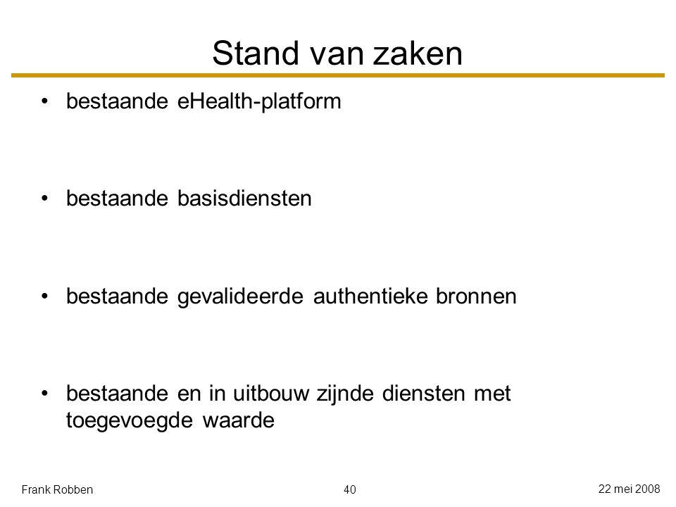 40 22 mei 2008 Frank Robben Stand van zaken bestaande eHealth-platform bestaande basisdiensten bestaande gevalideerde authentieke bronnen bestaande en in uitbouw zijnde diensten met toegevoegde waarde