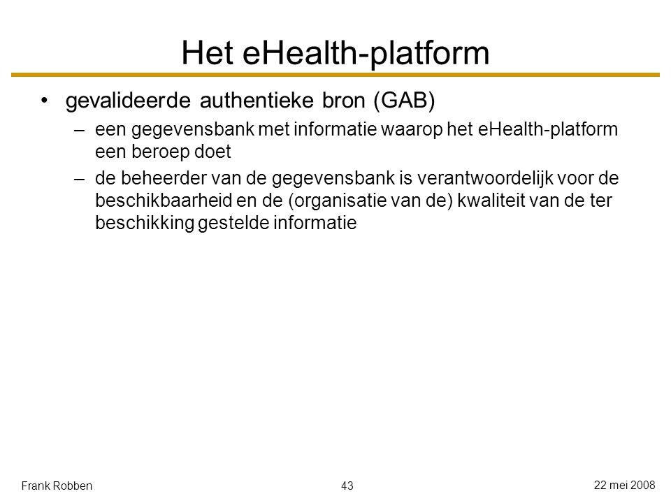 43 22 mei 2008 Frank Robben Het eHealth-platform gevalideerde authentieke bron (GAB) –een gegevensbank met informatie waarop het eHealth-platform een beroep doet –de beheerder van de gegevensbank is verantwoordelijk voor de beschikbaarheid en de (organisatie van de) kwaliteit van de ter beschikking gestelde informatie