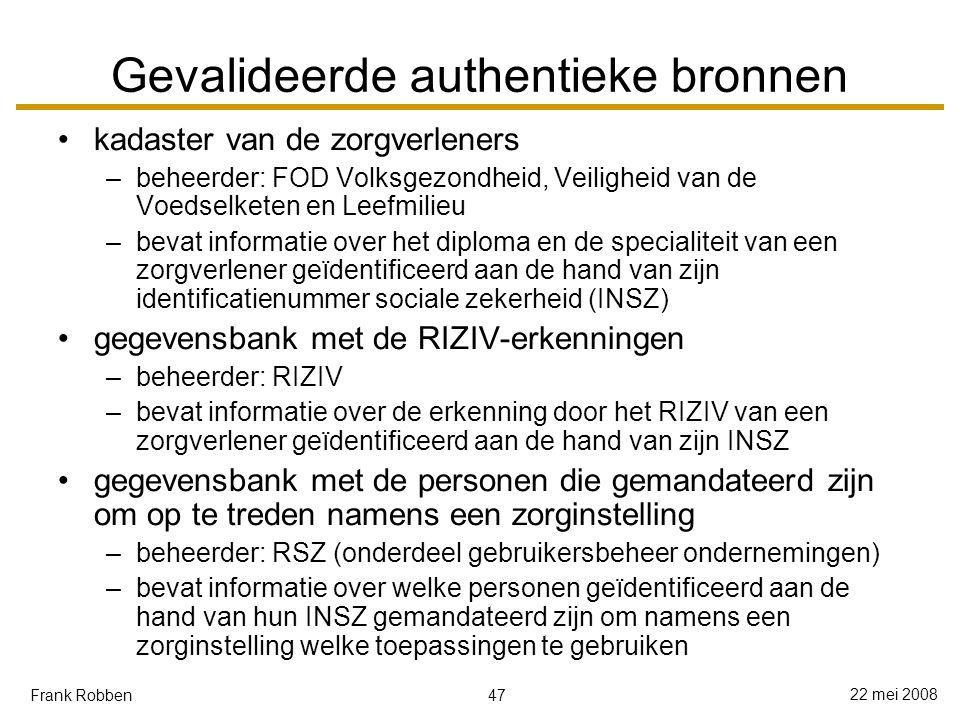 47 22 mei 2008 Frank Robben Gevalideerde authentieke bronnen kadaster van de zorgverleners –beheerder: FOD Volksgezondheid, Veiligheid van de Voedselketen en Leefmilieu –bevat informatie over het diploma en de specialiteit van een zorgverlener geïdentificeerd aan de hand van zijn identificatienummer sociale zekerheid (INSZ) gegevensbank met de RIZIV-erkenningen –beheerder: RIZIV –bevat informatie over de erkenning door het RIZIV van een zorgverlener geïdentificeerd aan de hand van zijn INSZ gegevensbank met de personen die gemandateerd zijn om op te treden namens een zorginstelling –beheerder: RSZ (onderdeel gebruikersbeheer ondernemingen) –bevat informatie over welke personen geïdentificeerd aan de hand van hun INSZ gemandateerd zijn om namens een zorginstelling welke toepassingen te gebruiken
