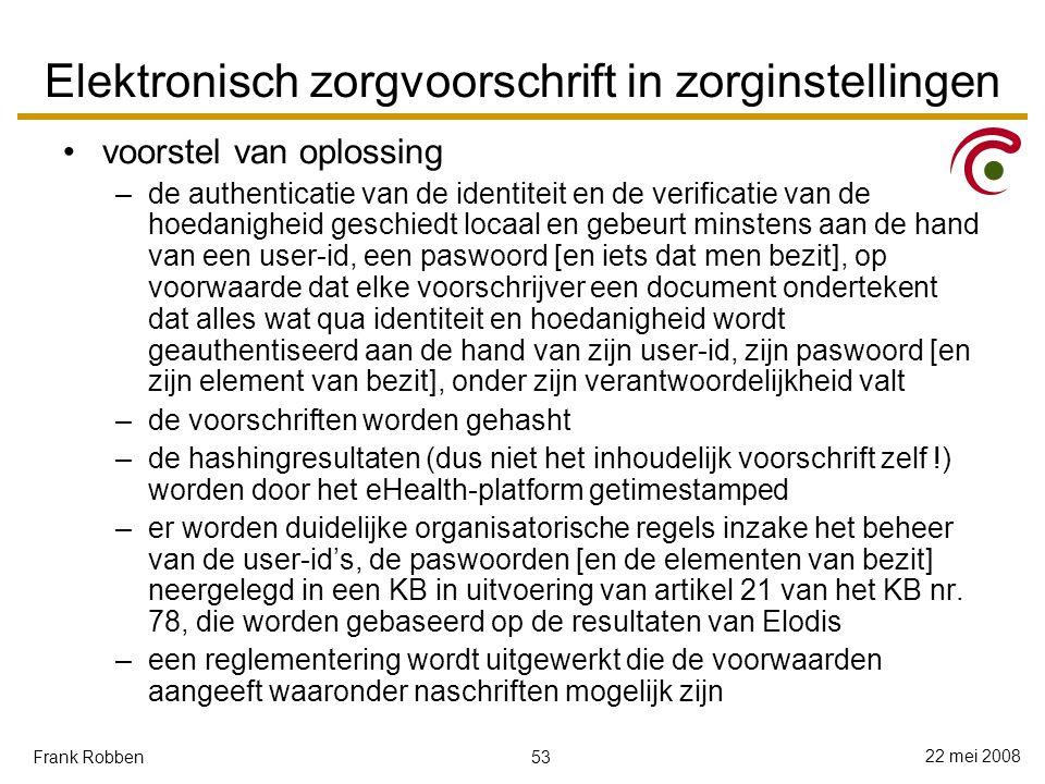 53 22 mei 2008 Frank Robben Elektronisch zorgvoorschrift in zorginstellingen voorstel van oplossing –de authenticatie van de identiteit en de verificatie van de hoedanigheid geschiedt locaal en gebeurt minstens aan de hand van een user-id, een paswoord [en iets dat men bezit], op voorwaarde dat elke voorschrijver een document ondertekent dat alles wat qua identiteit en hoedanigheid wordt geauthentiseerd aan de hand van zijn user-id, zijn paswoord [en zijn element van bezit], onder zijn verantwoordelijkheid valt –de voorschriften worden gehasht –de hashingresultaten (dus niet het inhoudelijk voorschrift zelf !) worden door het eHealth-platform getimestamped –er worden duidelijke organisatorische regels inzake het beheer van de user-id's, de paswoorden [en de elementen van bezit] neergelegd in een KB in uitvoering van artikel 21 van het KB nr.