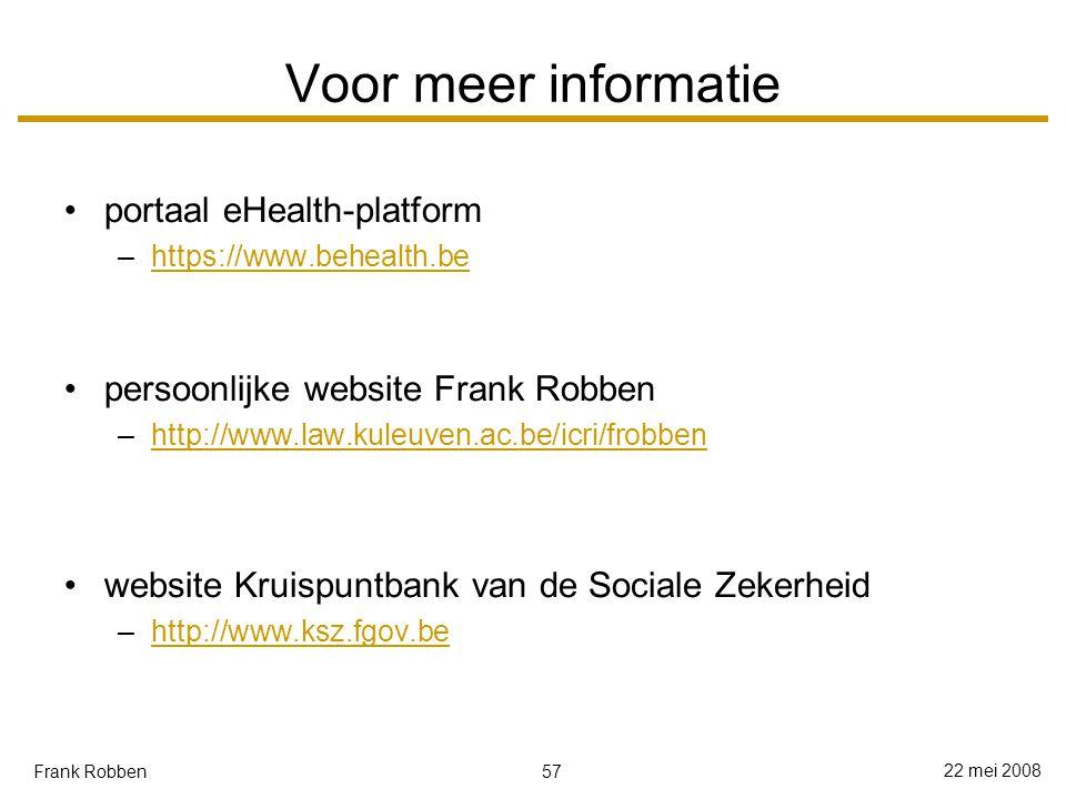 57 22 mei 2008 Frank Robben Voor meer informatie portaal eHealth-platform –https://www.behealth.behttps://www.behealth.be persoonlijke website Frank Robben –http://www.law.kuleuven.ac.be/icri/frobbenhttp://www.law.kuleuven.ac.be/icri/frobben website Kruispuntbank van de Sociale Zekerheid –http://www.ksz.fgov.behttp://www.ksz.fgov.be